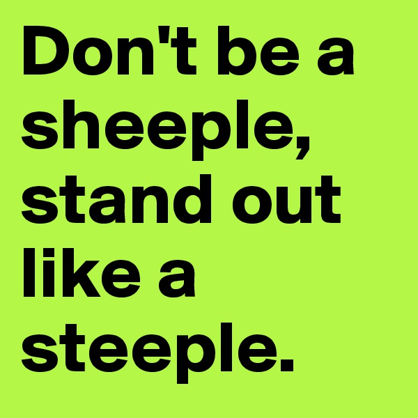 Don't be a sheeple, stand out like a steeple.