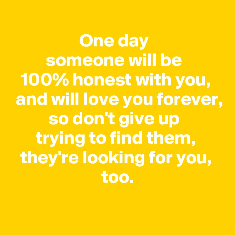 One day  someone will be  100% honest with you,  and will love you forever, so don't give up  trying to find them,  they're looking for you,   too.