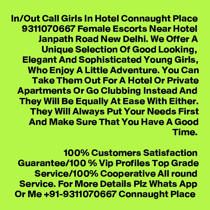 In/Out Call Girls In Hotel Connaught Place 9311070667 Female Escorts Near Hotel Janpath Road New Delhi. We Offer A Unique Selection Of Good Looking, Elegant And Sophisticated Young Girls, Who Enjoy A Little Adventure. You Can Take Them Out For A Hotel Or Private Apartments Or Go Clubbing Instead And They Will Be Equally At Ease With Either. They Will Always Put Your Needs First And Make Sure That You Have A Good Time.  100% Customers Satisfaction Guarantee/100 % Vip Profiles Top Grade Service/100% Cooperative All round Service. For More Details Plz Whats App Or Me +91-9311070667 Connaught Place