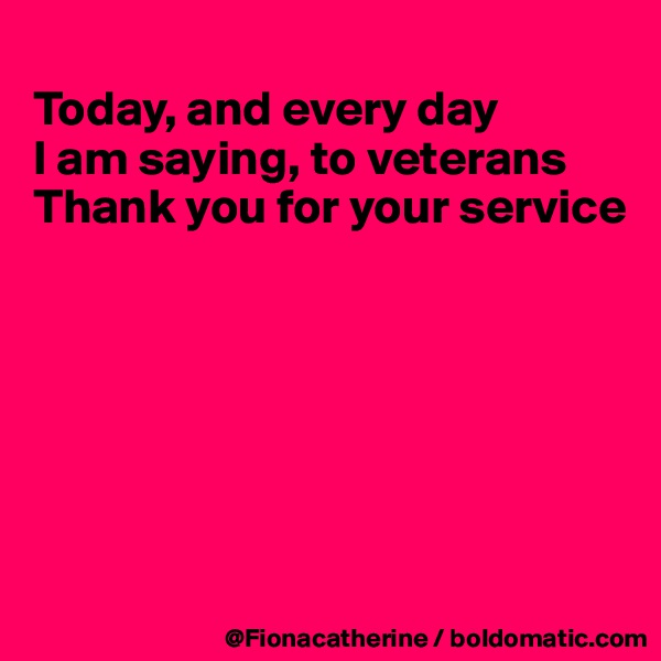 Today, and every day  I am saying, to veterans Thank you for your service