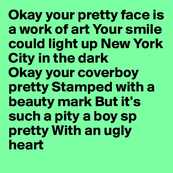 Okay your pretty face is a work of art Your smile could light up New York City in the dark  Okay your coverboy pretty Stamped with a beauty mark But it's such a pity a boy sp pretty With an ugly heart