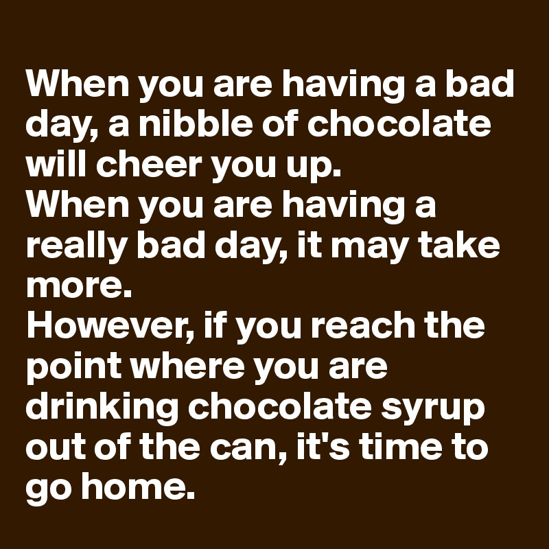 When You Are Having A Bad Day A Nibble Of Chocolate Will Cheer You