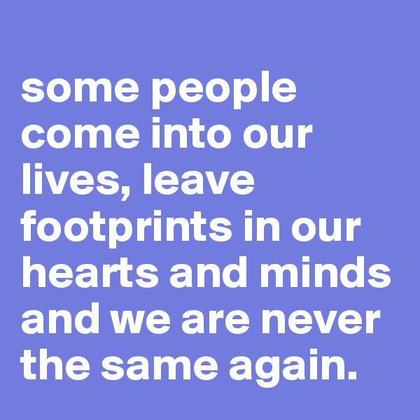 some people come into our lives, leave footprints in our hearts and minds and we are never the same again.