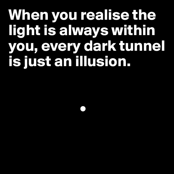 When you realise the light is always within you, every dark tunnel is just an illusion.                           •