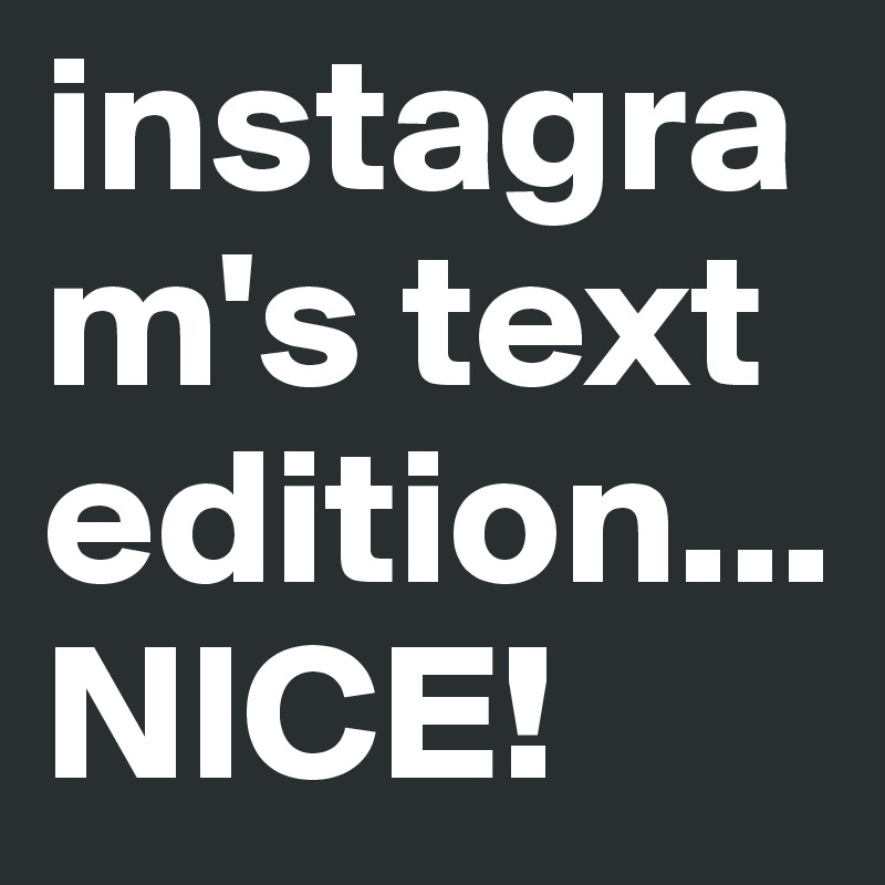 Instagrams Text Edition NICE