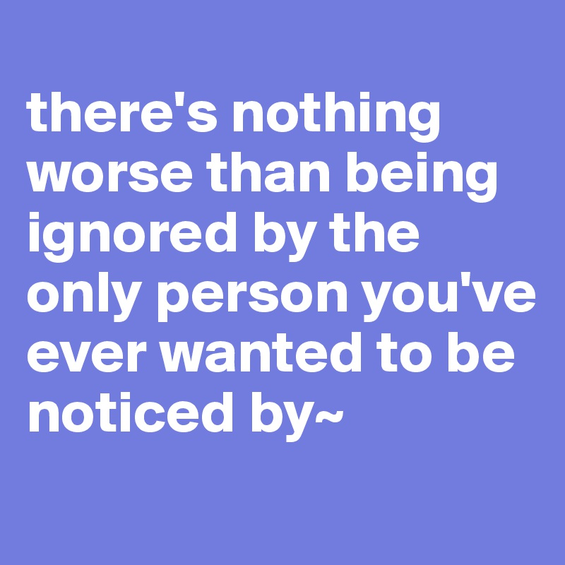 there's nothing worse than being ignored by the only person