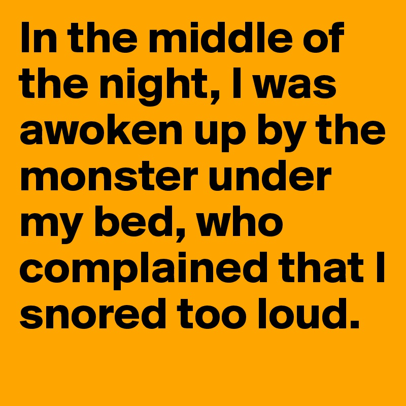 In the middle of the night, I was awoken up by the monster under my bed, who complained that I snored too loud.