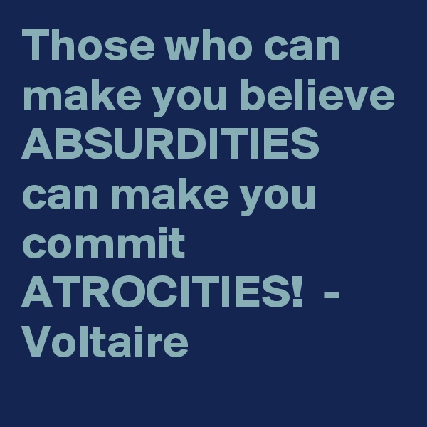Those who can make you believe ABSURDITIES can make you commit ATROCITIES!  - Voltaire