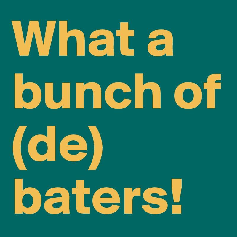 What a bunch of (de) baters!