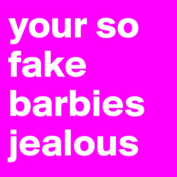 your so fake barbies jealous