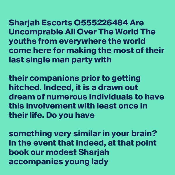 Sharjah Escorts O555226484 Are Uncomprable All Over The World The youths from everywhere the world come here for making the most of their last single man party with   their companions prior to getting hitched. Indeed, it is a drawn out dream of numerous individuals to have this involvement with least once in their life. Do you have   something very similar in your brain? In the event that indeed, at that point book our modest Sharjah accompanies young lady