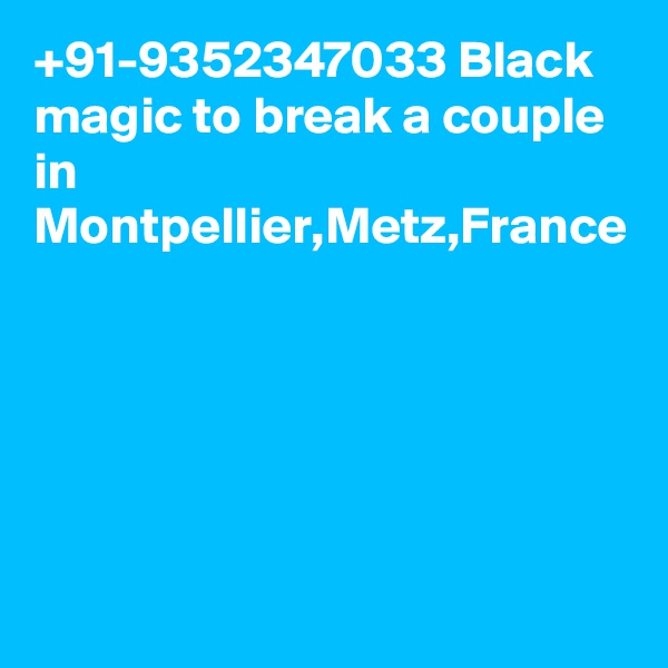 +91-9352347033 Black magic to break a couple in Montpellier,Metz,France