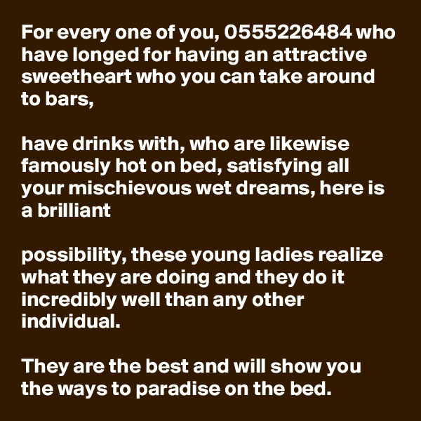 For every one of you, 0555226484 who have longed for having an attractive sweetheart who you can take around to bars,   have drinks with, who are likewise famously hot on bed, satisfying all your mischievous wet dreams, here is a brilliant   possibility, these young ladies realize what they are doing and they do it incredibly well than any other individual.   They are the best and will show you the ways to paradise on the bed.