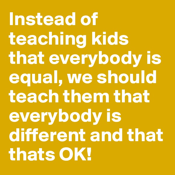Instead of teaching kids that everybody is equal, we should teach them that everybody is different and that thats OK!