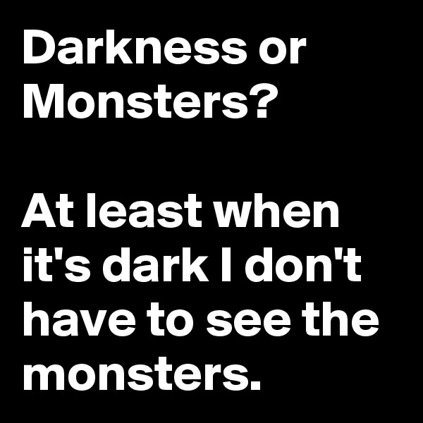 Darkness or Monsters?  At least when it's dark I don't have to see the monsters.