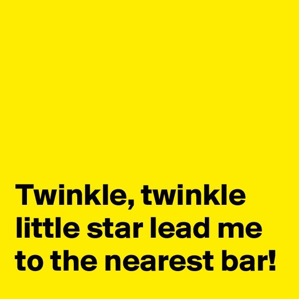 Twinkle, twinkle little star lead me to the nearest bar!