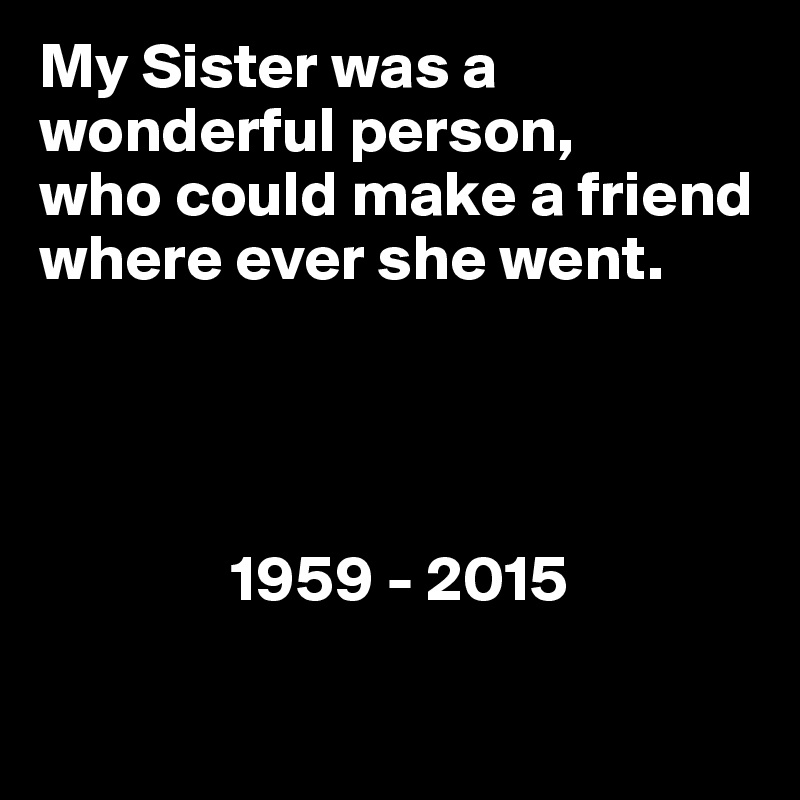 My Sister was a wonderful person, who could make a friend where ever she went.                         1959 - 2015