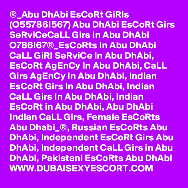 ®_Abu DhAbi EsCoRt GiRls (O55786I567) Abu DhAbi EsCoRt Girs SeRviCeCaLL Girs In Abu DhAbi O??786I?67®_EsCoRts In Abu DhAbi CaLL GiRl SeRviCe In Abu DhAbi, EsCoRt AgEnCy In Abu DhAbi, CaLL Girs AgEnCy In Abu DhAbi, Indian EsCoRt Girs In Abu DhAbi, Indian CaLL Girs In Abu DhAbi, Indian EsCoRt in Abu DhAbi, Abu DhAbi Indian CaLL Girs, Female EsCoRts Abu Dhabi_®, Russian EsCoRts Abu DhAbi, Independent EsCoRt Girs Abu DhAbi, Independent CaLL Girs in Abu DhAbi, Pakistani EsCoRts Abu DhAbi WWW.DUBAISEXYESCORT.COM