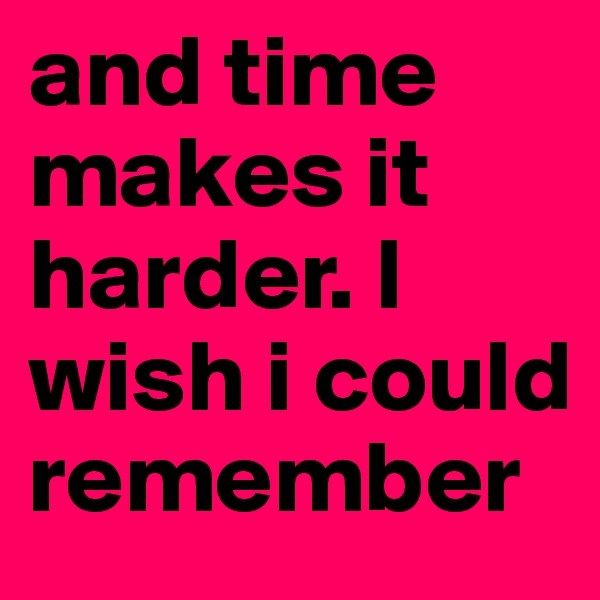 and time makes it harder. I wish i could remember