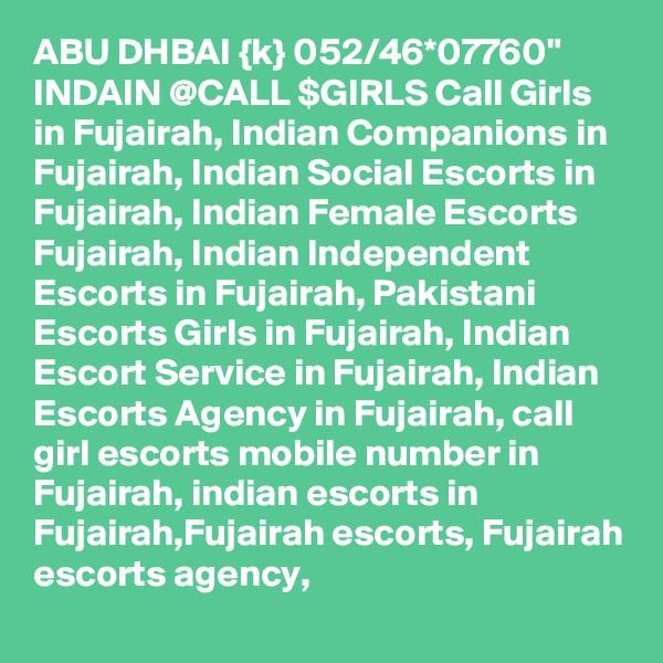 "ABU DHBAI {k} 052/46*07760"" INDAIN @CALL $GIRLS Call Girls in Fujairah, Indian Companions in Fujairah, Indian Social Escorts in Fujairah, Indian Female Escorts Fujairah, Indian Independent Escorts in Fujairah, Pakistani Escorts Girls in Fujairah, Indian Escort Service in Fujairah, Indian Escorts Agency in Fujairah, call girl escorts mobile number in Fujairah, indian escorts in Fujairah,Fujairah escorts, Fujairah escorts agency,"