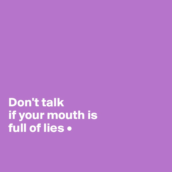 Don't talk if your mouth is full of lies •