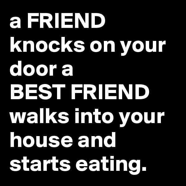 a FRIEND knocks on your door a BEST FRIEND walks into your house and starts eating.