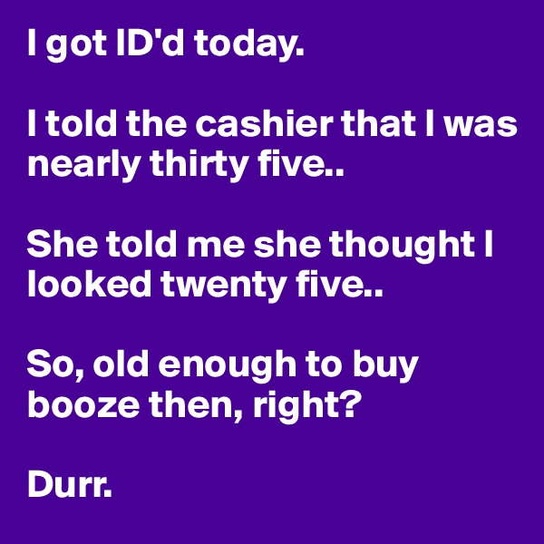 I got ID'd today.  I told the cashier that I was nearly thirty five..  She told me she thought I looked twenty five..   So, old enough to buy booze then, right?   Durr.