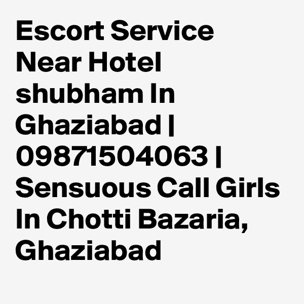 Escort Service Near Hotel shubham In Ghaziabad | 09871504063 | Sensuous Call Girls In Chotti Bazaria, Ghaziabad
