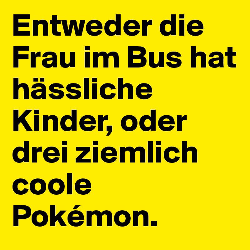 Entweder die Frau im Bus hat hässliche Kinder, oder drei ziemlich coole Pokémon.