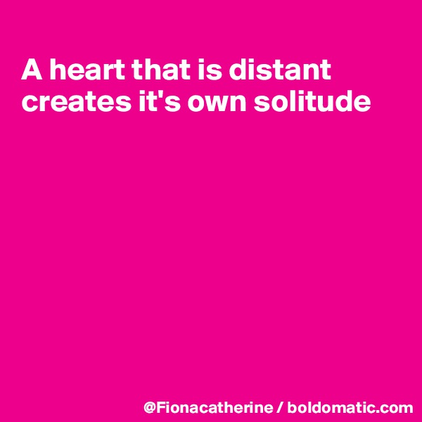A heart that is distant creates it's own solitude