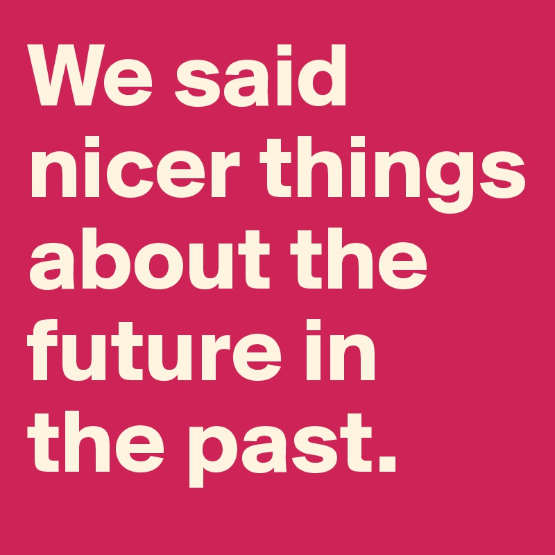 We said nicer things about the future in the past.