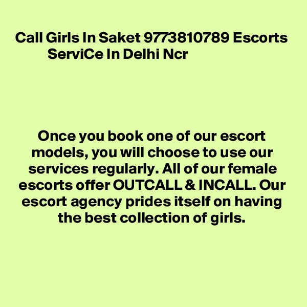 Call Girls In Saket 9773810789 Escorts ServiCe In Delhi Ncr                                                                   Once you book one of our escort models, you will choose to use our services regularly. All of our female escorts offer OUTCALL & INCALL. Our escort agency prides itself on having the best collection of girls.