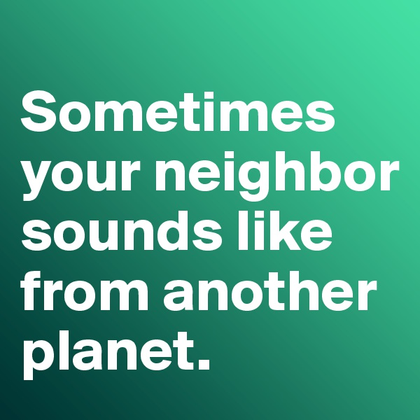 Sometimes your neighbor sounds like from another planet.