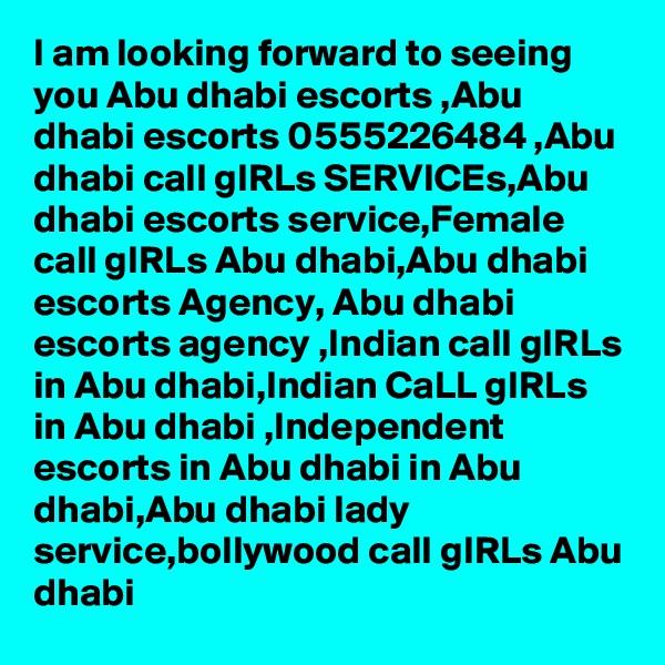 I am looking forward to seeing you Abu dhabi escorts ,Abu dhabi escorts 0555226484 ,Abu dhabi call gIRLs SERVICEs,Abu dhabi escorts service,Female call gIRLs Abu dhabi,Abu dhabi escorts Agency, Abu dhabi escorts agency ,Indian call gIRLs in Abu dhabi,Indian CaLL gIRLs in Abu dhabi ,Independent escorts in Abu dhabi in Abu dhabi,Abu dhabi lady service,bollywood call gIRLs Abu dhabi
