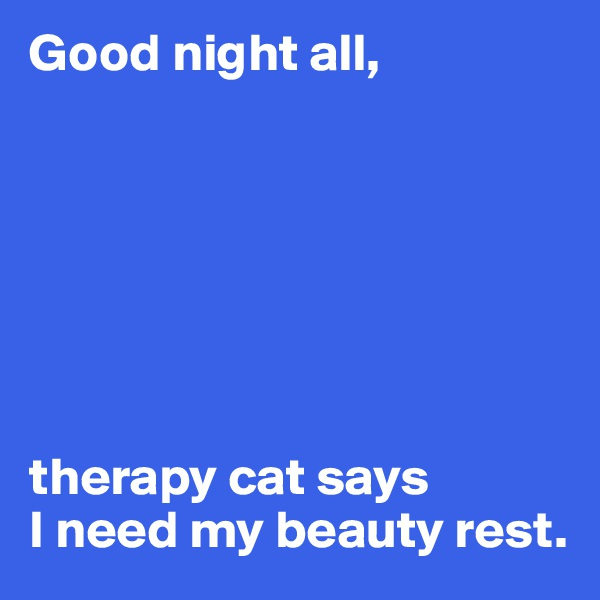 Good night all,        therapy cat says I need my beauty rest.