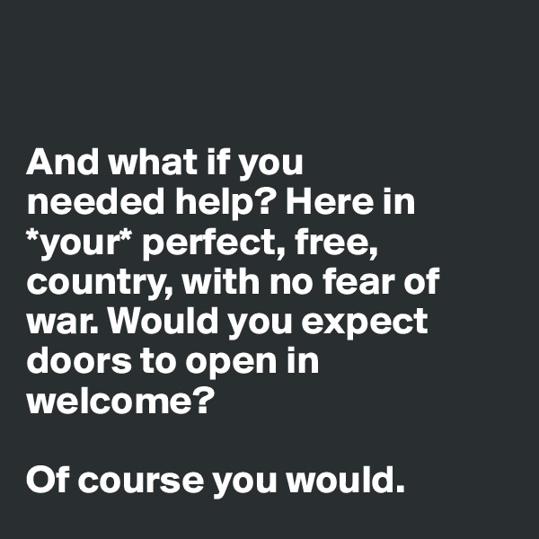 And what if you  needed help? Here in *your* perfect, free, country, with no fear of war. Would you expect  doors to open in welcome?   Of course you would.