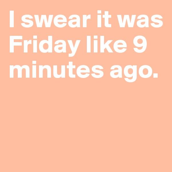 I swear it was Friday like 9 minutes ago.