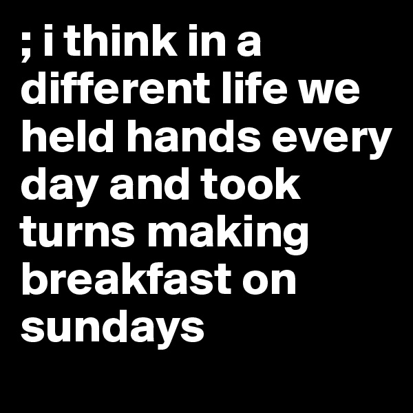; i think in a different life we held hands every day and took turns making breakfast on sundays
