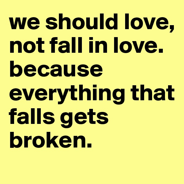 we should love, not fall in love.  because everything that falls gets broken.