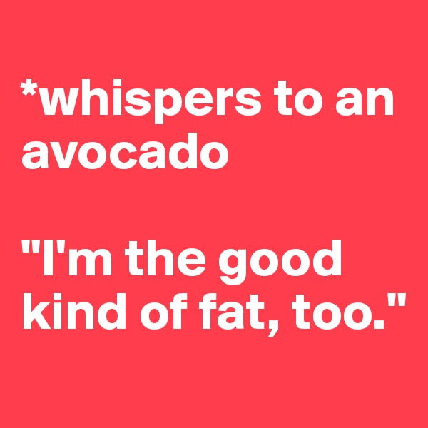"*whispers to an avocado  ""I'm the good kind of fat, too."""
