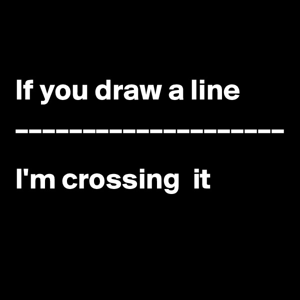 If you draw a line ____________________  I'm crossing  it