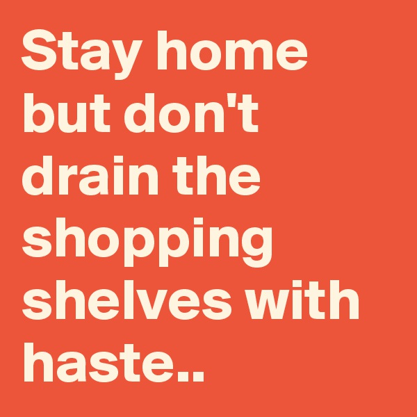 Stay home but don't drain the shopping shelves with haste..