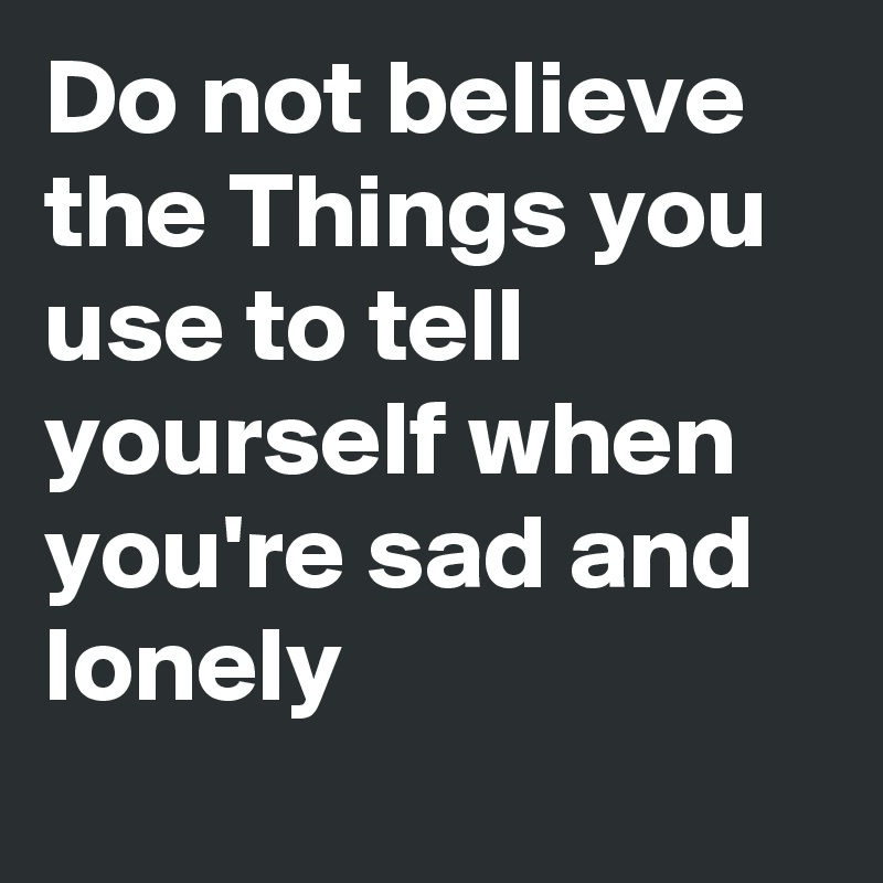 Things To Do When Your Sad And Lonely