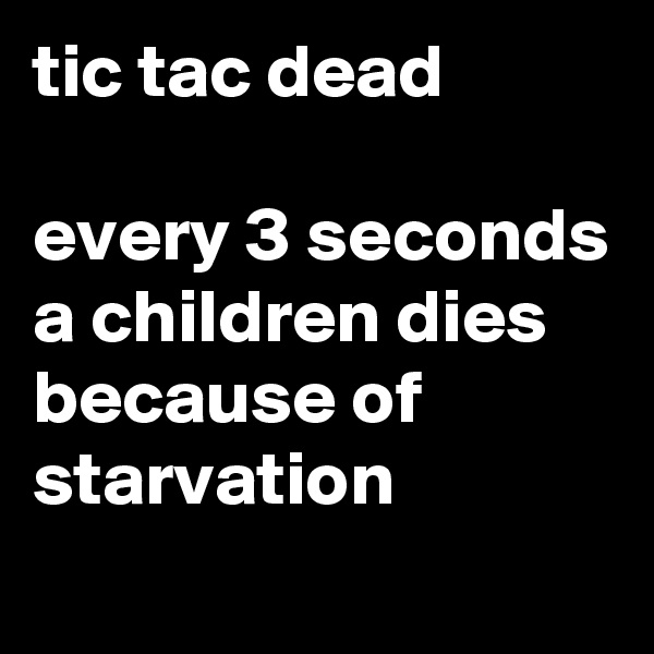 tic tac dead  every 3 seconds a children dies because of starvation
