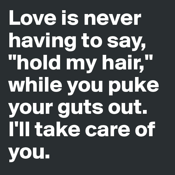 """Love is never having to say, """"hold my hair,"""" while you puke your guts out. I'll take care of you."""