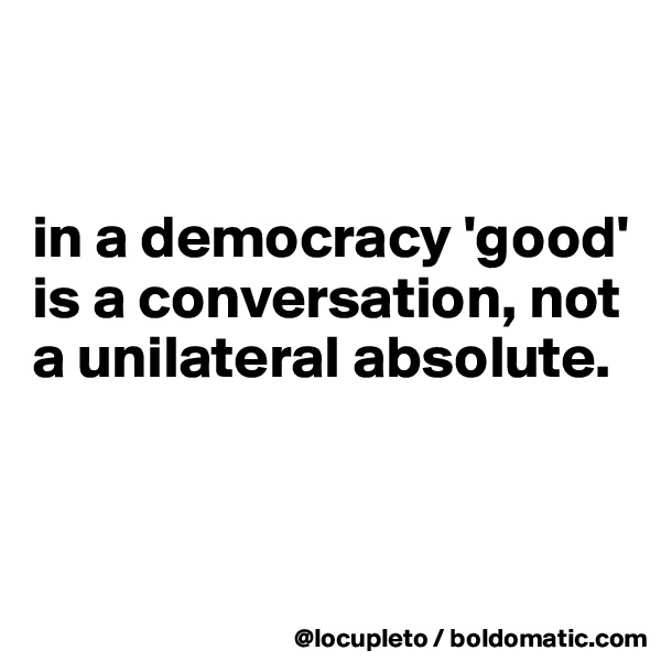 in a democracy 'good' is a conversation, not a unilateral absolute.