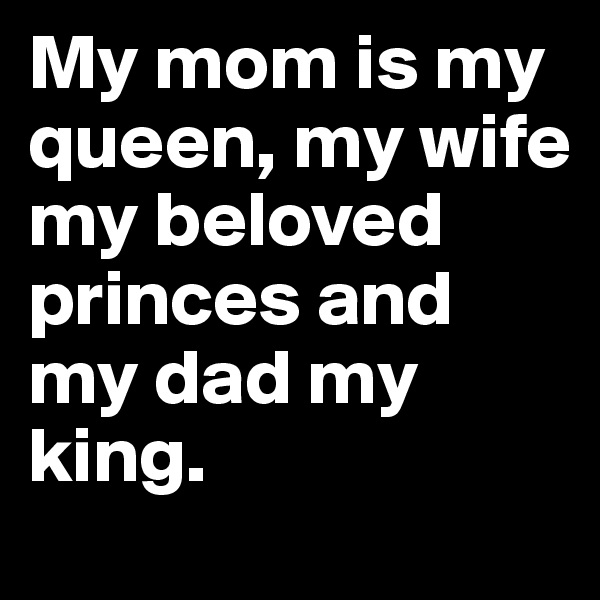 My mom is my queen, my wife my beloved princes and my dad my king.