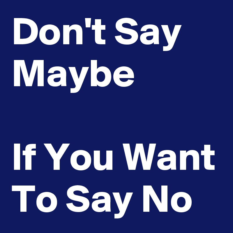 Don't Say Maybe  If You Want To Say No