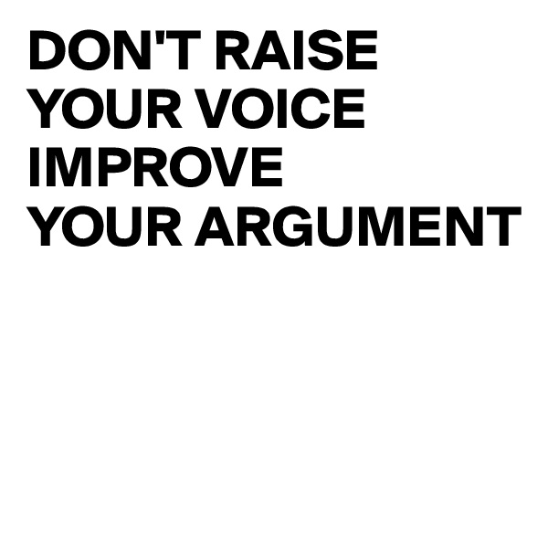 DON'T RAISE  YOUR VOICE IMPROVE  YOUR ARGUMENT