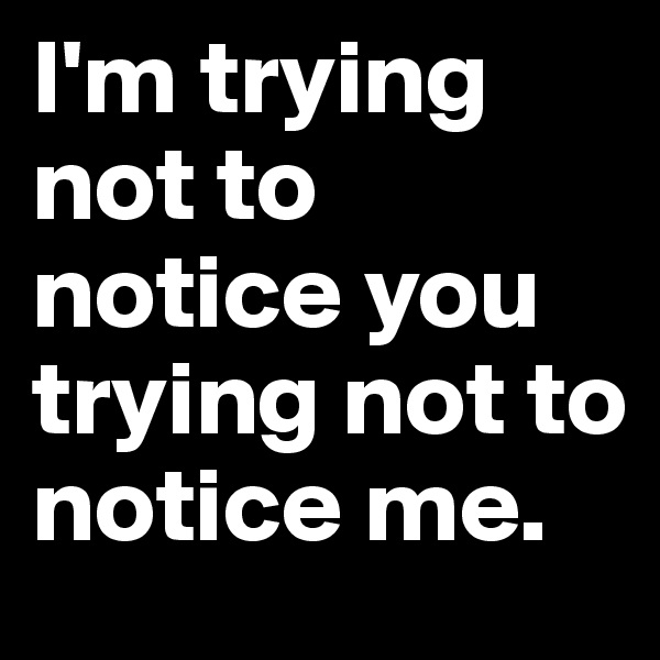 I'm trying not to notice you trying not to notice me.